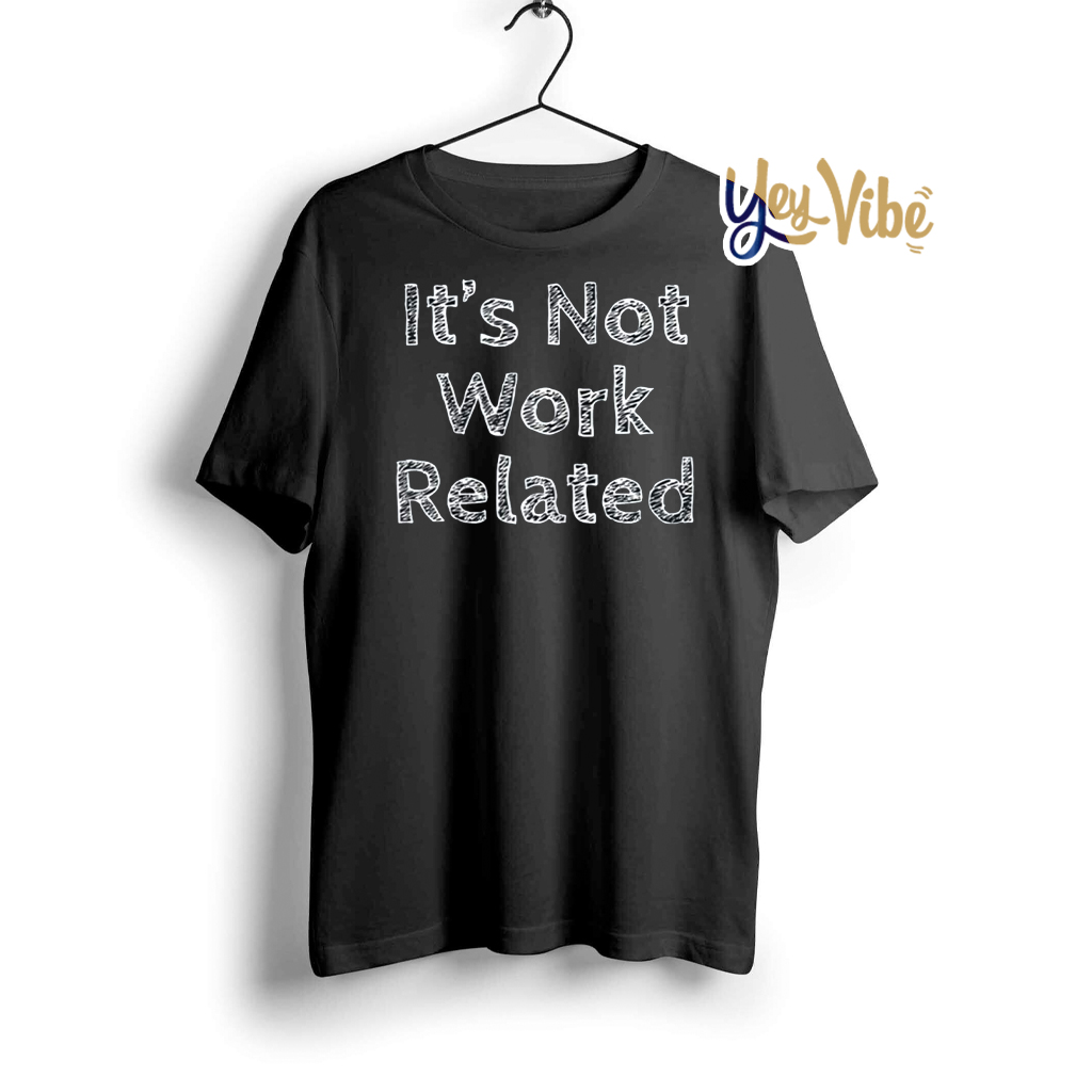 It's Not Work Related T-Shirt
