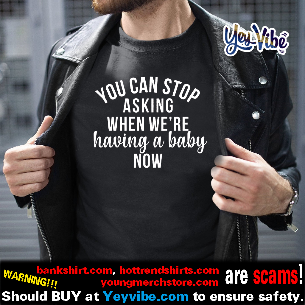 You Can Stop Asking When We're Having A Baby Now shirt