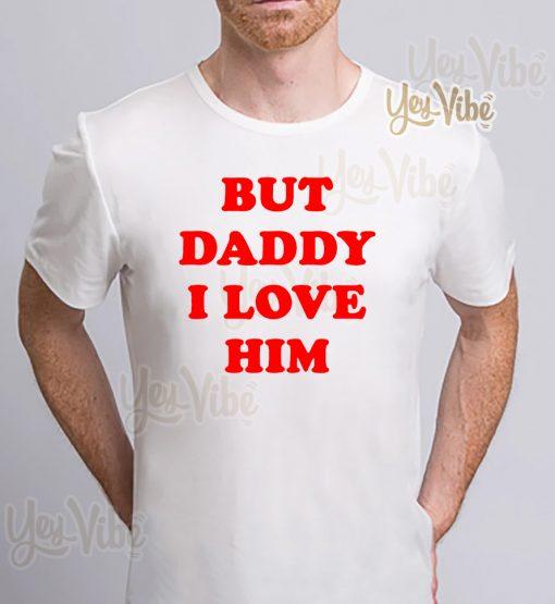 But Daddy I Love Him T-Shirt