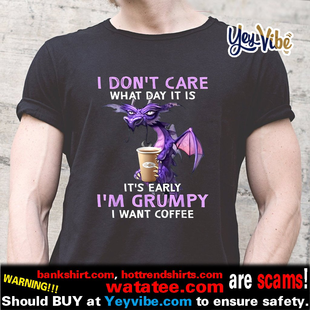I Don't Care What Day It Is It's Early Grumpy I Want Coffee T Shirt