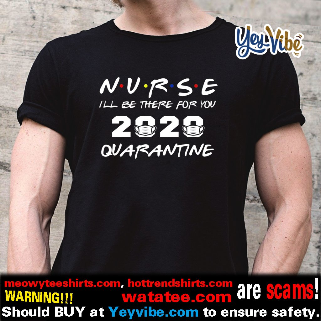 Nurse 2020 I'll be there for you quarantine t shirt