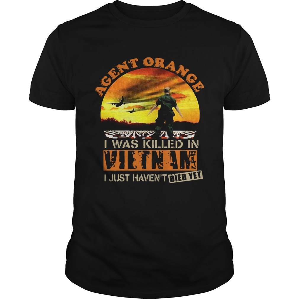 Agent Orange I Was Killed In Vietnam I Just Havent Died Yet Unisex