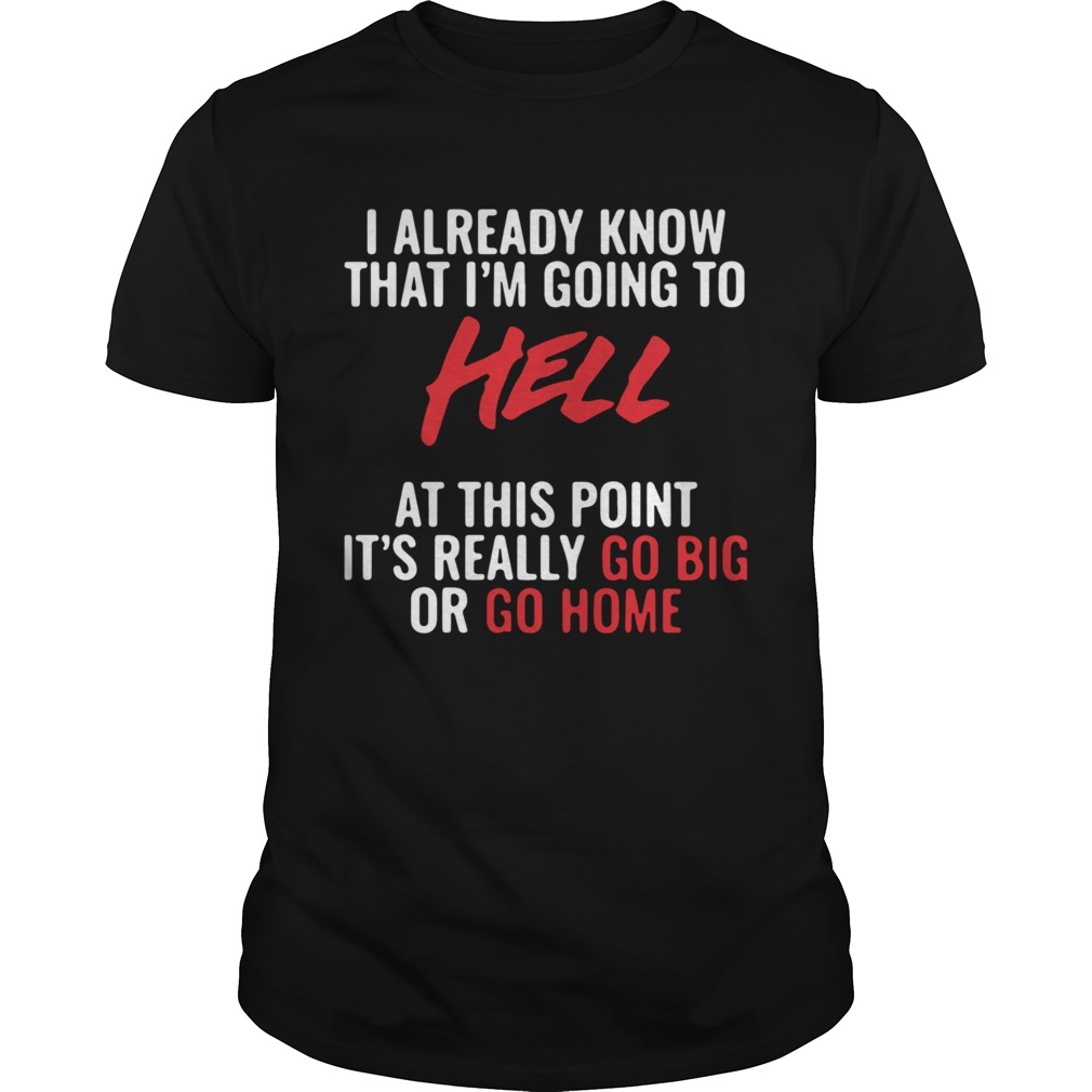 I Already Know That Im Going To Hell At This Point Its Really Go Big Or Go Home Unisex
