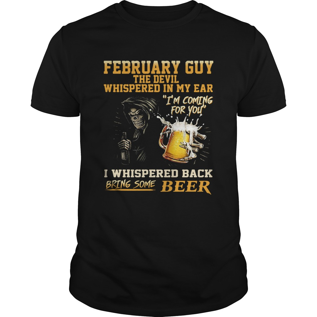 February guy the devil whispered in my ear Im coming for you I whispered back bring some beer shir Unisex