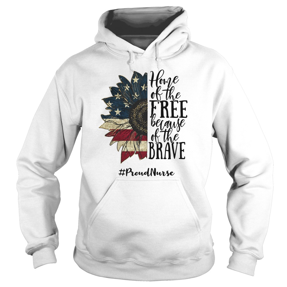 Home Of The Free Because Of The Brave Proud Nurse Shirt Hoodie Sweatshirt And Long Sleeve