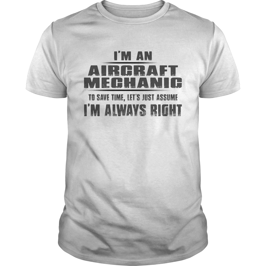 Im A Aircraft Mechanic To Save Time Lets Just Assume Im Always Right Unisex