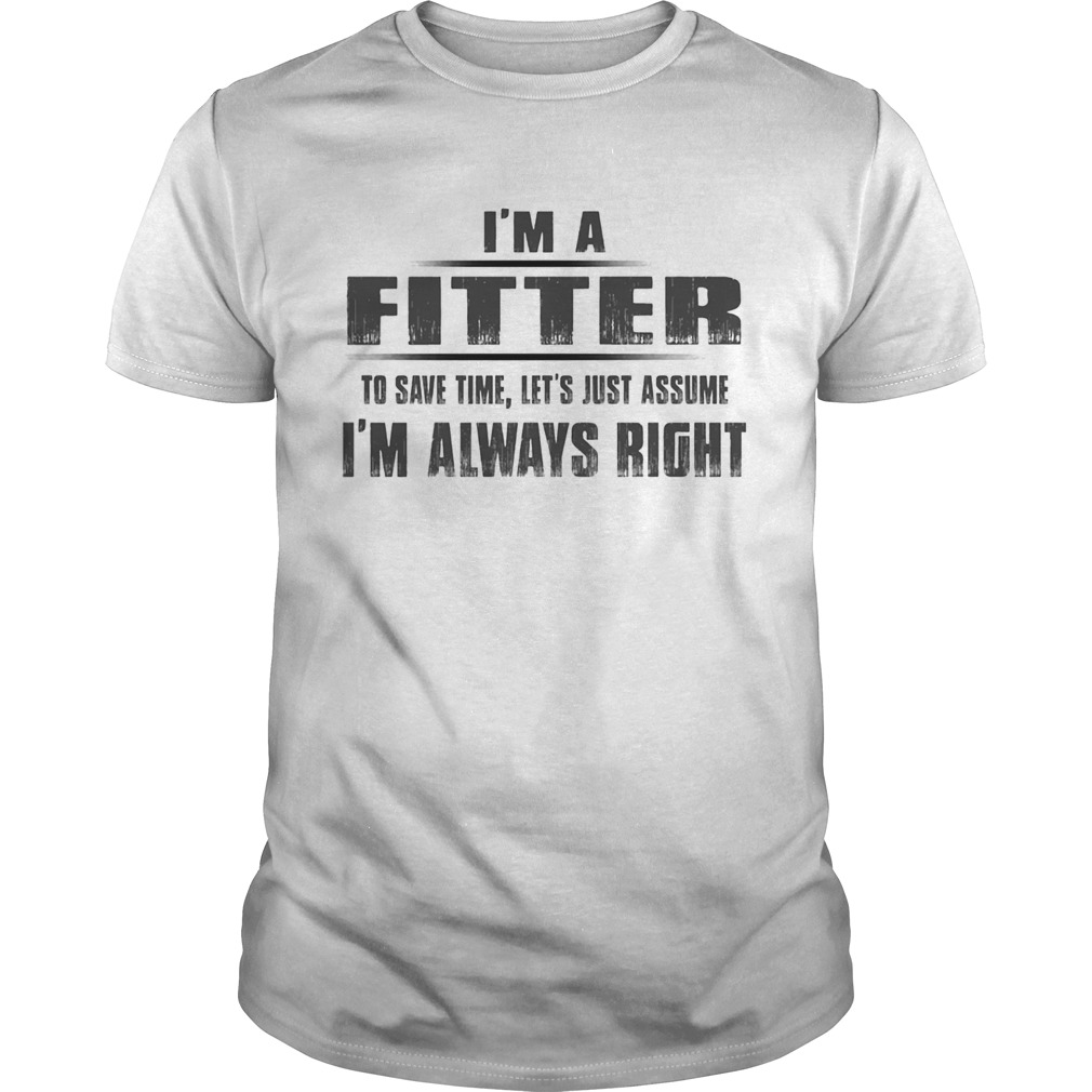 Im A Fitter To Save Time Lets Just Assume Im Always Right Unisex