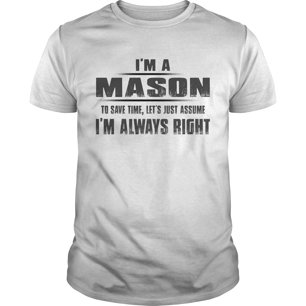 Im A Mason To Save Time Lets Just Assume Im Always Right Unisex
