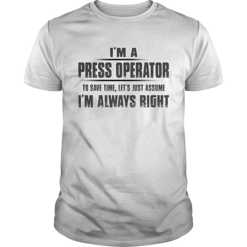 Im A Press Operator To Save Time Lets Just Assume Im Always Right Unisex
