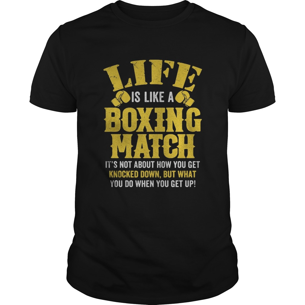Life Is Like A Boxing Match Its Not About How You Get Knocked Down But What You Do When You Get Up Unisex
