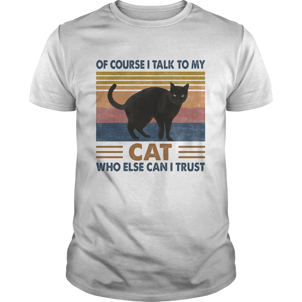 Of Course I Talk To My Cat Black Who Else Can I Trust Vintage Retro Unisex