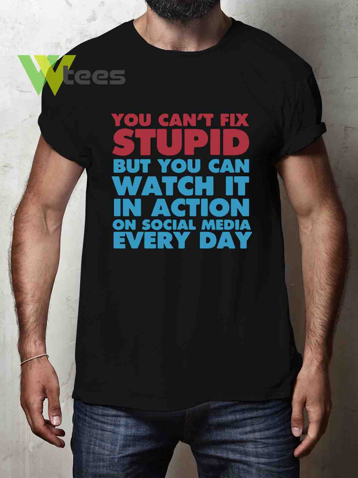 you-cant-fix-stupid-but-you-can-watch-it-in-action-on-social-media-every-day-T-shirt