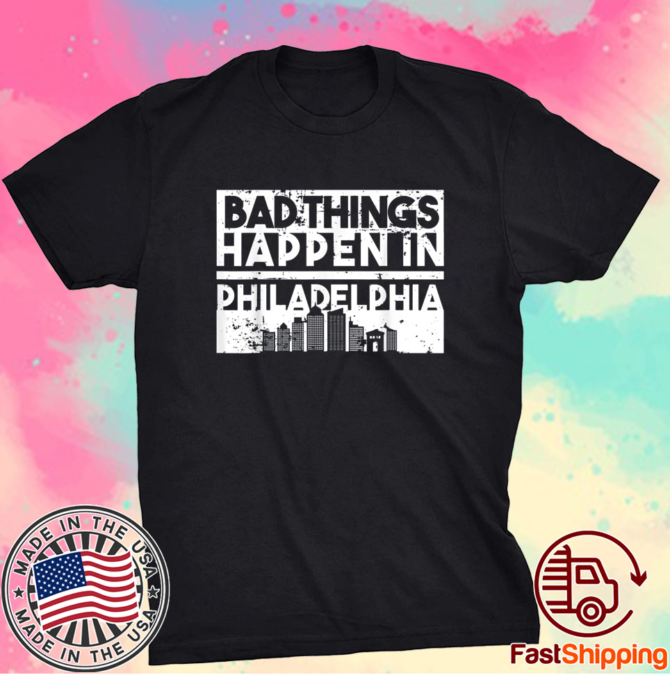 Bad Things Happen In Life Distressed Design Philadelphia Shirt