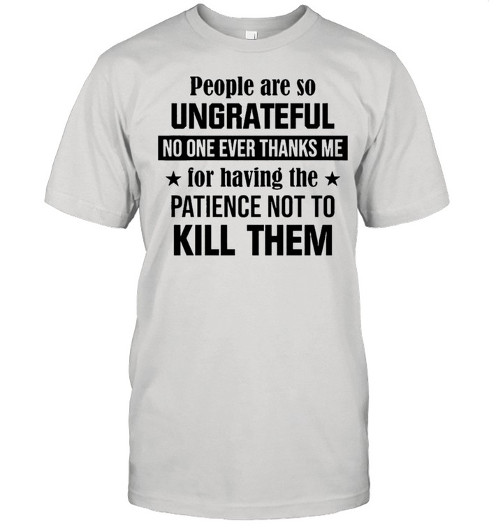 People are so ungrateful no one ever thanks me for having the patience not to kill them shirt Classic Men's T-shirt