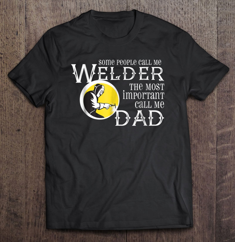 Some people call me welder the most important call me dad front version shirt