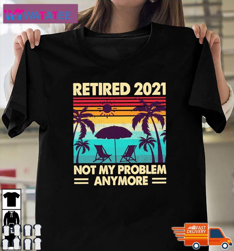 Beach Summer Retro Retired 2021 Not My Problem Anymore Shirt