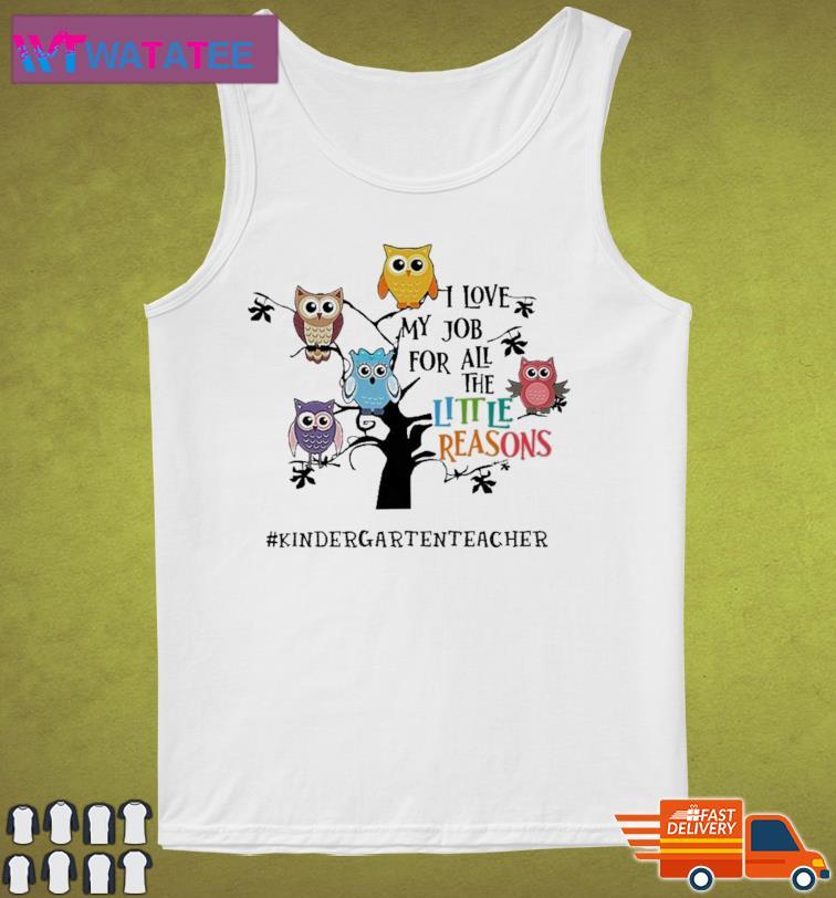 Owls I Love My Job For All The Little Reasons Kindergarten Teacher Shirt Tank Top