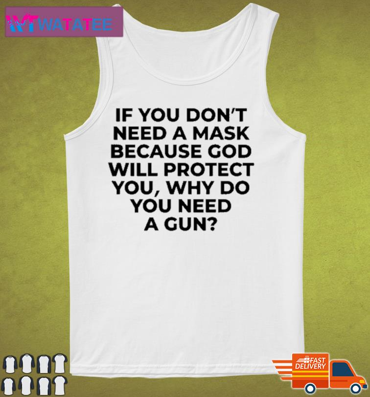 If You Don't Need A Mask Because God Will Protect You Why Do You Need A Gun Shirt Tank Top