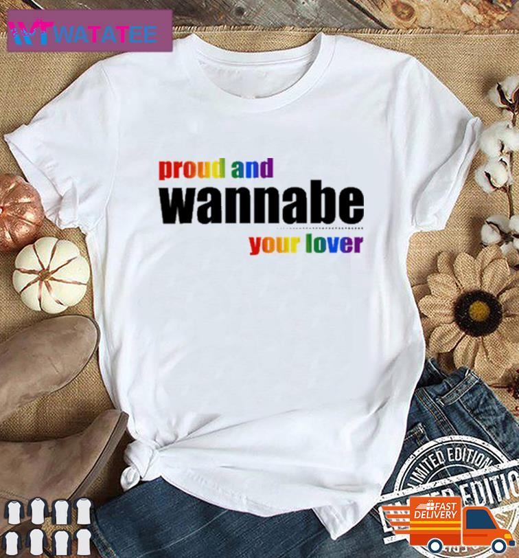 Proud And Wanna Be Your Lover Shirt