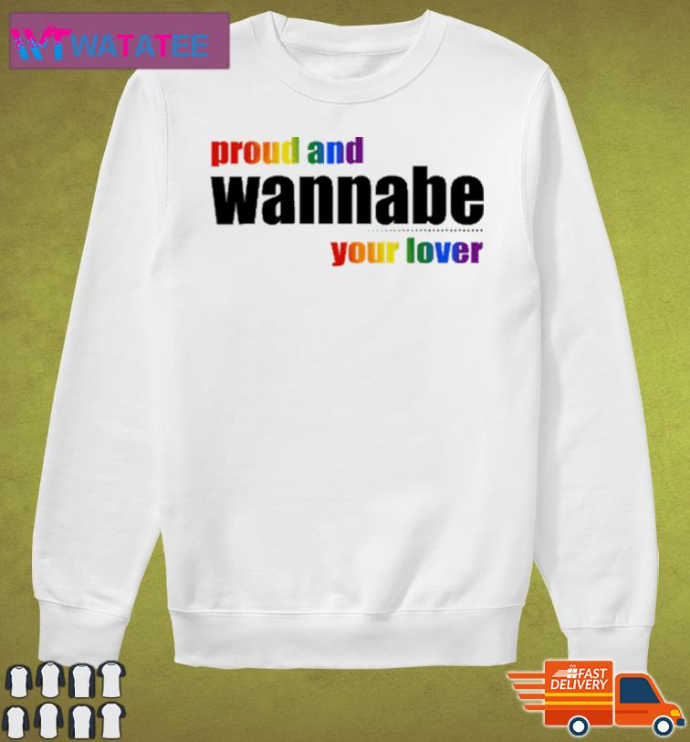 Proud And Wanna Be Your Lover Shirt Sweater