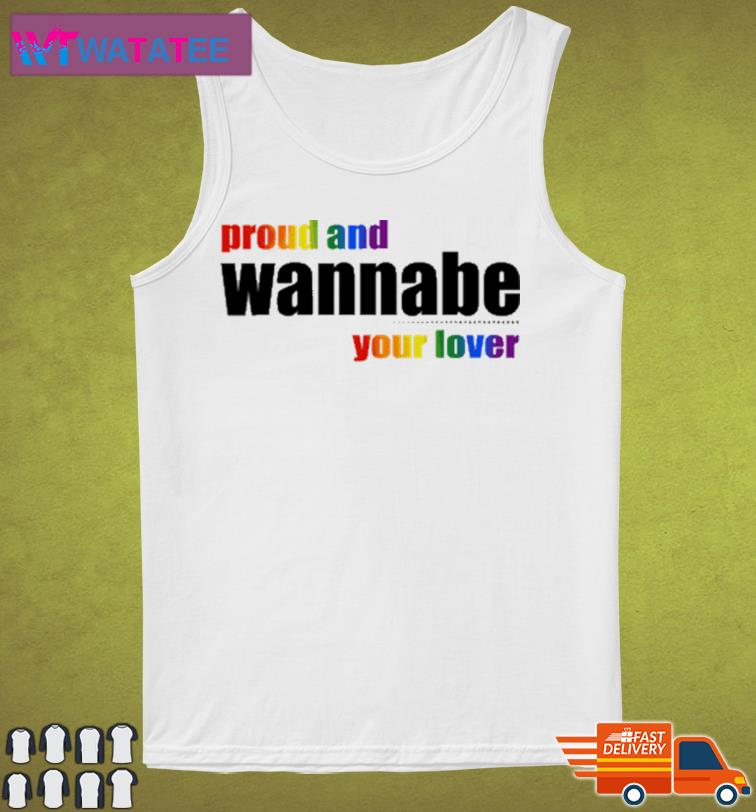 Proud And Wanna Be Your Lover Shirt Tank Top