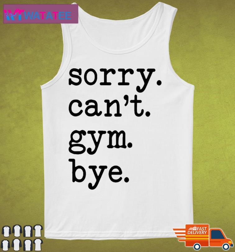 Sorry Can't Gym Bye Shirt Tank Top