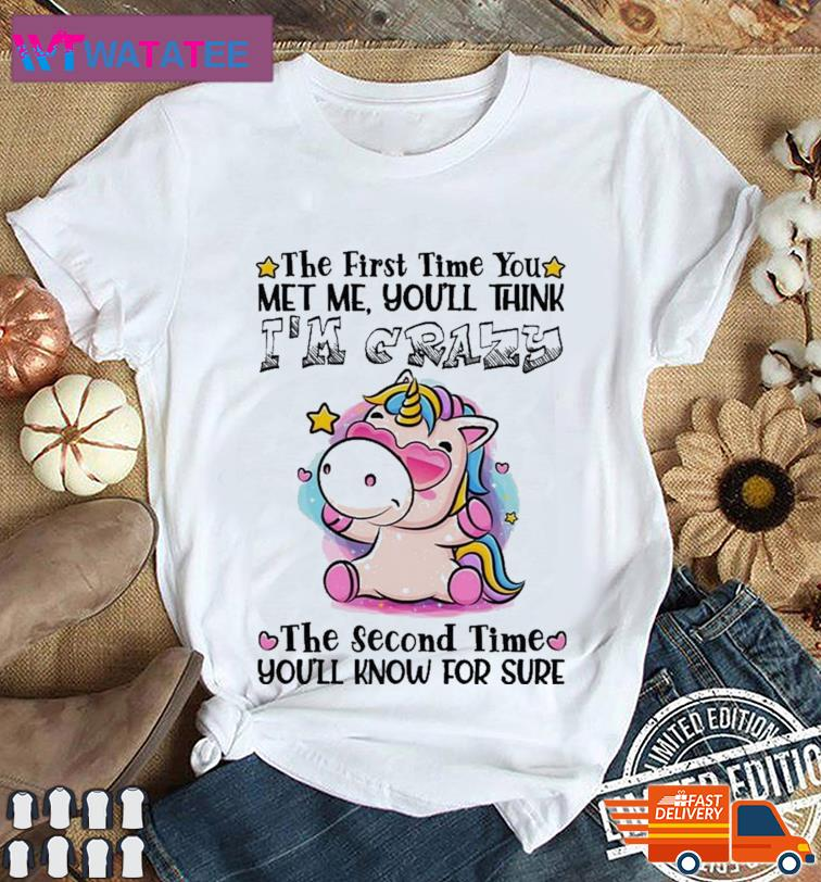 The First Time You Met Me You Think I'm Crazy T-Shirt